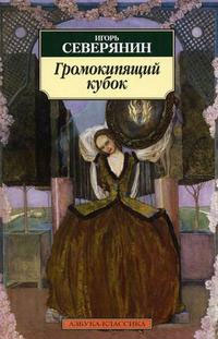 Игорь Северянин. Громокипящий кубок