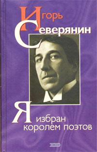 Игорь Северянин.  Я избран королем поэтов: